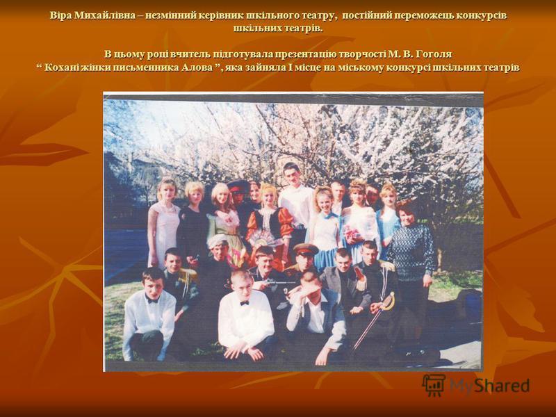 Віра Михайлівна – незмінний керівник шкільного театру, постійний переможець конкурсів шкільних театрів. В цьому році вчитель підготувала презентацію творчості М. В. Гоголя Кохані жінки письменника Алова, яка зайняла І місце на міському конкурсі шкіль