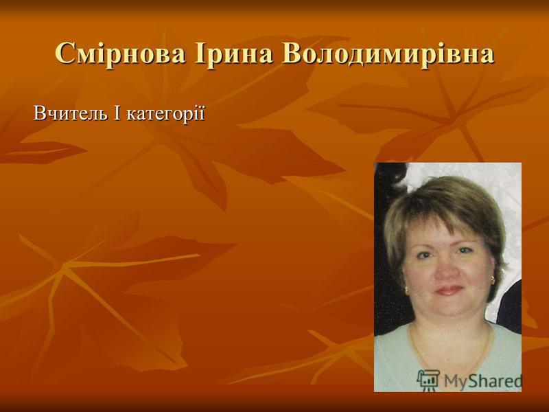 Смірнова Ірина Володимирівна Вчитель І категорії