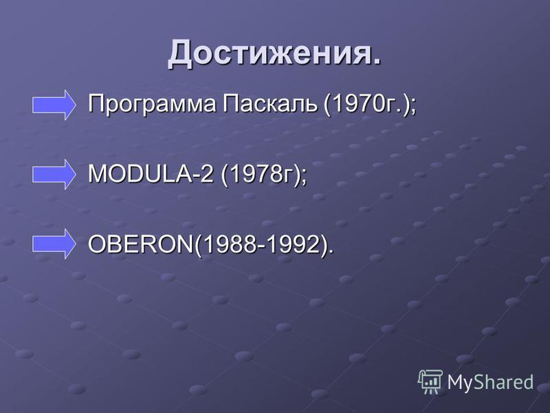 Достижения. Программа Паскаль (1970 г.); Программа Паскаль (1970 г.); MODULA-2 (1978 г); MODULA-2 (1978 г); OBERON(1988-1992). OBERON(1988-1992).