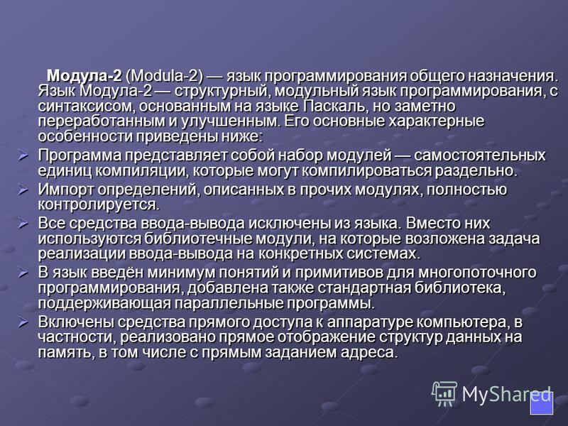 Модула-2 (Modula-2) язык программирования общего назначения. Язык Модула-2 структурный, модульный язык программирования, с синтаксисом, основанным на языке Паскаль, но заметно переработанным и улучшенным. Его основные характерные особенности приведен