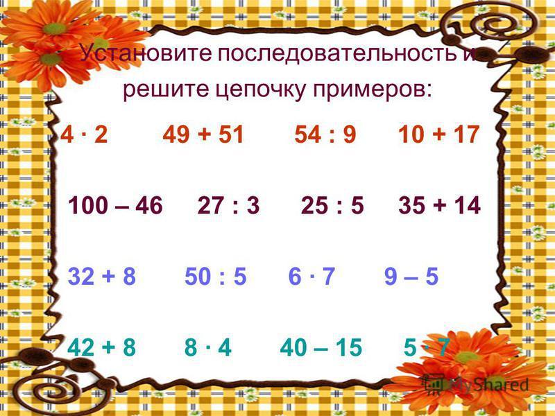 Установите последовательность и решите цепочку примеров: 4 · 2 49 + 51 54 : 9 10 + 17 100 – 46 27 : 3 25 : 5 35 + 14 32 + 8 50 : 5 6 · 7 9 – 5 42 + 8 8 · 4 40 – 15 5 · 7