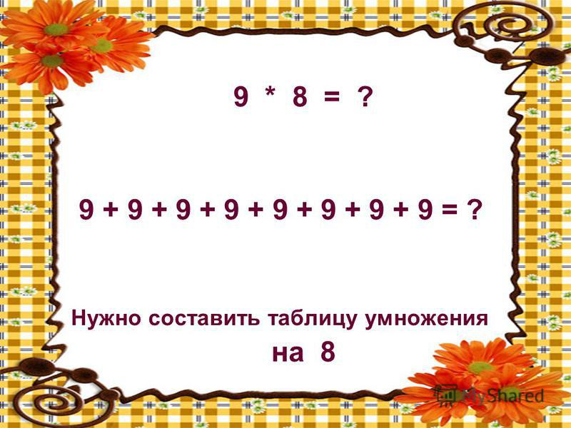 9 * 8 = ? 9 + 9 + 9 + 9 + 9 + 9 + 9 + 9 = ? Нужно составить таблицу умножения на 8