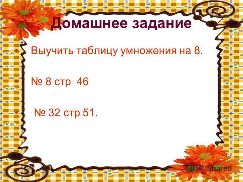 Домашнее задание Выучить таблицу умножения на 8. 8 стр 46 32 стр 51.