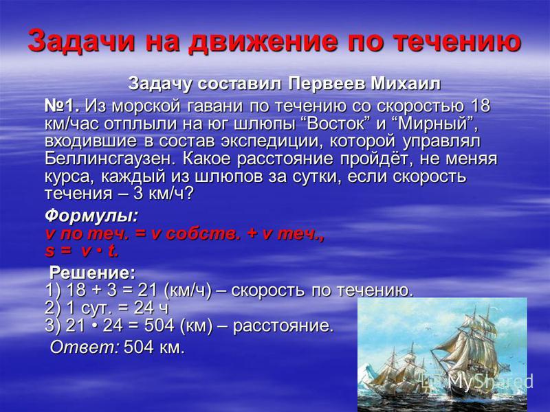 Задачи на движение по течению Задачу составил Первеев Михаил Задачу составил Первеев Михаил 1. Из морской гавани по течению со скоростью 18 км/час отплыли на юг шлюпы Восток и Мирный, входившие в состав экспедиции, которой управлял Беллинсгаузен. Как