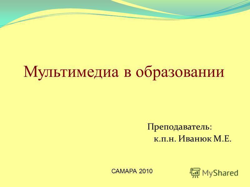 Мультимедиа в образовании Преподаватель: к.п.н. Иванюк М.Е. САМАРА 2010