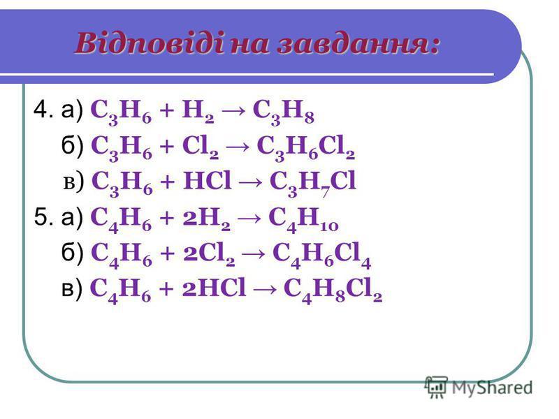 Відповіді на завдання: 4. а) C 3 H 6 + H 2 C 3 H 8 б) C 3 H 6 + Cl 2 C 3 H 6 Cl 2 в) C 3 H 6 + HCl C 3 H 7 Cl 5. а) C 4 H 6 + 2H 2 C 4 H 10 б) C 4 H 6 + 2Cl 2 C 4 H 6 Cl 4 в) C 4 H 6 + 2HCl C 4 H 8 Cl 2