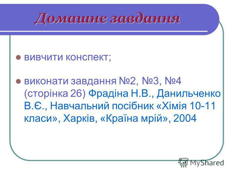 Домашнє завдання вивчити конспект; виконати завдання 2, 3, 4 (сторінка 26) Фрадіна Н.В., Данильченко В.Є., Навчальний посібник «Хімія 10-11 класи», Харків, «Країна мрій», 2004