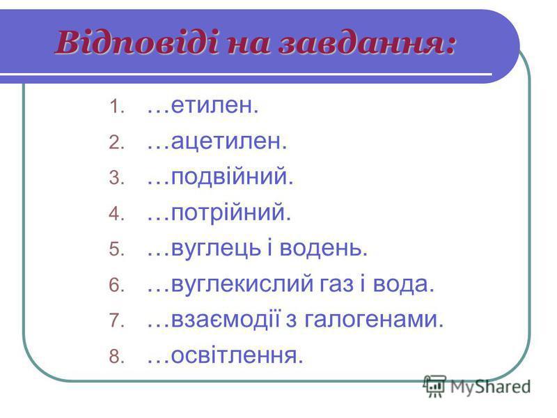 Відповіді на завдання: 1. …етилен. 2. …ацетилен. 3. …подвійний. 4. …потрійний. 5. …вуглець і водень. 6. …вуглекислий газ і вода. 7. …взаємодії з галогенами. 8. …освітлення.