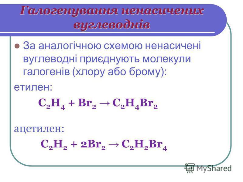 Галогенування ненасичених вуглеводнів За аналогічною схемою ненасичені вуглеводні приєднують молекули галогенів (хлору або брому): етилен: С 2 Н 4 + Br 2 C 2 H 4 Br 2 ацетилен: С 2 Н 2 + 2Br 2 C 2 H 2 Br 4