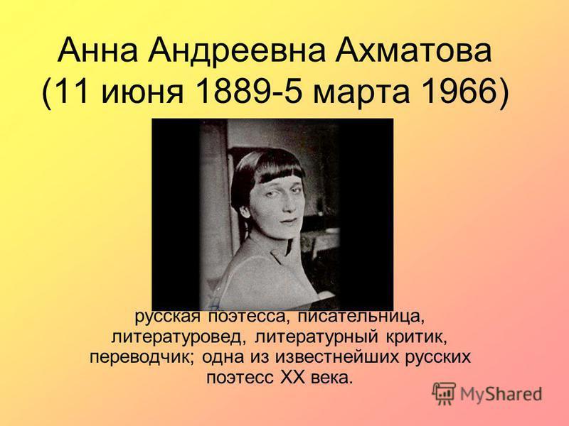 Анна Андреевна Ахматова (11 июня 1889-5 марта 1966) русская поэтесса, писательница, литературовед, литературный критик, переводчик; одна из известнейших русских поэтесс XX века.