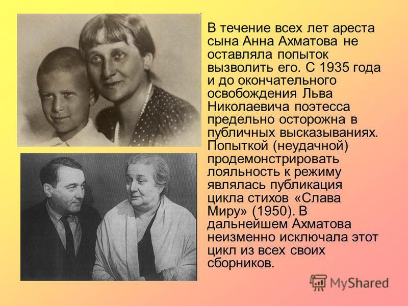 В течение всех лет ареста сына Анна Ахматова не оставляла попыток вызволить его. С 1935 года и до окончательного освобождения Льва Николаевича поэтесса предельно осторожна в публичных высказываниях. Попыткой (неудачной) продемонстрировать лояльность