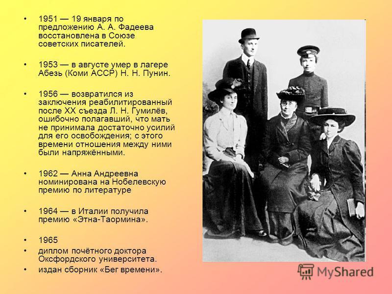 1951 19 января по предложению А. А. Фадеева восстановлена в Союзе советских писателей. 1953 в августе умер в лагере Абезь (Коми АССР) Н. Н. Пунин. 1956 возвратился из заключения реабилитированный после XX съезда Л. Н. Гумилёв, ошибочно полагавший, чт