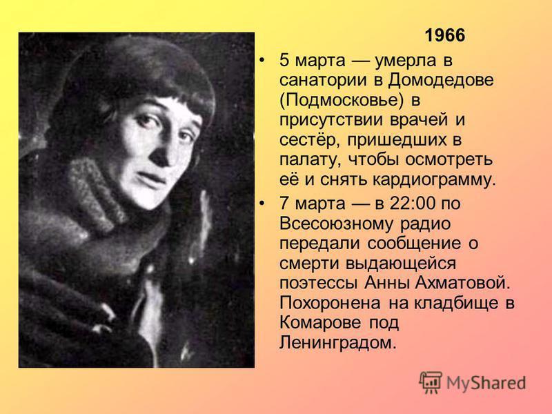 1966 5 марта умерла в санатории в Домодедове (Подмосковье) в присутствии врачей и сестёр, пришедших в палату, чтобы осмотреть её и снять кардиограмму. 7 марта в 22:00 по Всесоюзному радио передали сообщение о смерти выдающейся поэтессы Анны Ахматовой