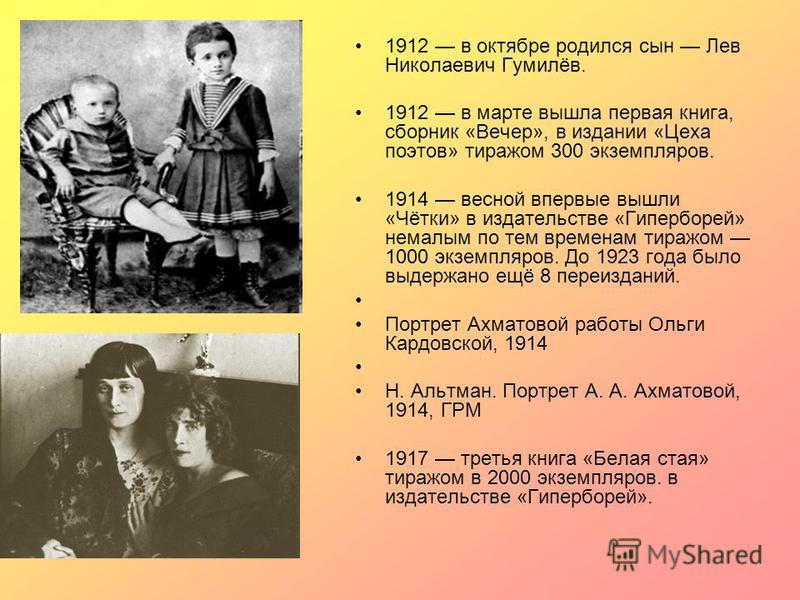 1912 в октябре родился сын Лев Николаевич Гумилёв. 1912 в марте вышла первая книга, сборник «Вечер», в издании «Цеха поэтов» тиражом 300 экземпляров. 1914 весной впервые вышли «Чётки» в издательстве «Гиперборей» немалым по тем временам тиражом 1000 э