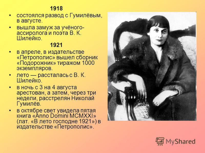 1918 состоялся развод с Гумилёвым, в августе. вышла замуж за учёного- ассиролога и поэта В. К. Шилейко. 1921 в апреле, в издательстве «Петрополис» вышел сборник «Подорожник» тиражом 1000 экземпляров. лето рассталась с В. К. Шилейко. в ночь с 3 на 4 а
