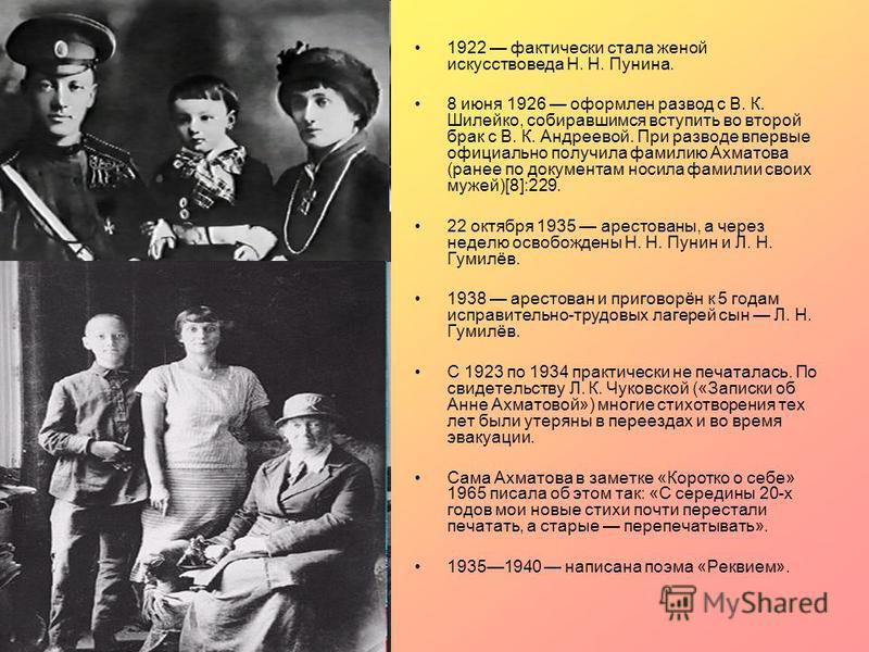 1922 фактически стала женой искусствоведа Н. Н. Пунина. 8 июня 1926 оформлен развод с В. К. Шилейко, собиравшимся вступить во второй брак с В. К. Андреевой. При разводе впервые официально получила фамилию Ахматова (ранее по документам носила фамилии