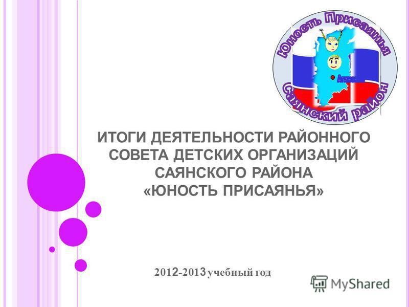 ИТОГИ ДЕЯТЕЛЬНОСТИ РАЙОННОГО СОВЕТА ДЕТСКИХ ОРГАНИЗАЦИЙ САЯНСКОГО РАЙОНА «ЮНОСТЬ ПРИСАЯНЬЯ» 201 2 -201 3 учебный год