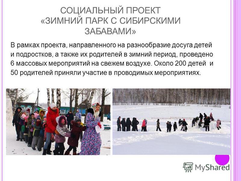 СОЦИАЛЬНЫЙ ПРОЕКТ «ЗИМНИЙ ПАРК С СИБИРСКИМИ ЗАБАВАМИ» В рамках проекта, направленного на разнообразие досуга детей и подростков, а также их родителей в зимний период, проведено 6 массовых мероприятий на свежем воздухе. Около 200 детей и 50 родителей