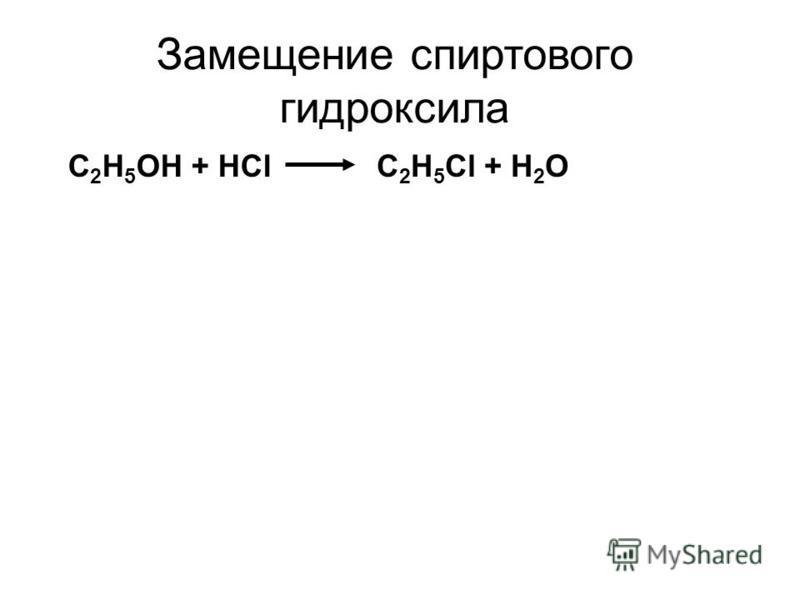 Замещение спиртового гидроксила С 2 H 5 OH + HClС 2 H 5 Cl + H 2 O