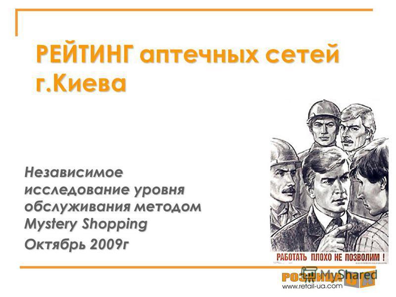 РЕЙТИНГ аптечных сетей г.Киева Независимое исследование уровня обслуживания методом Mystery Shopping Октябрь 2009 г
