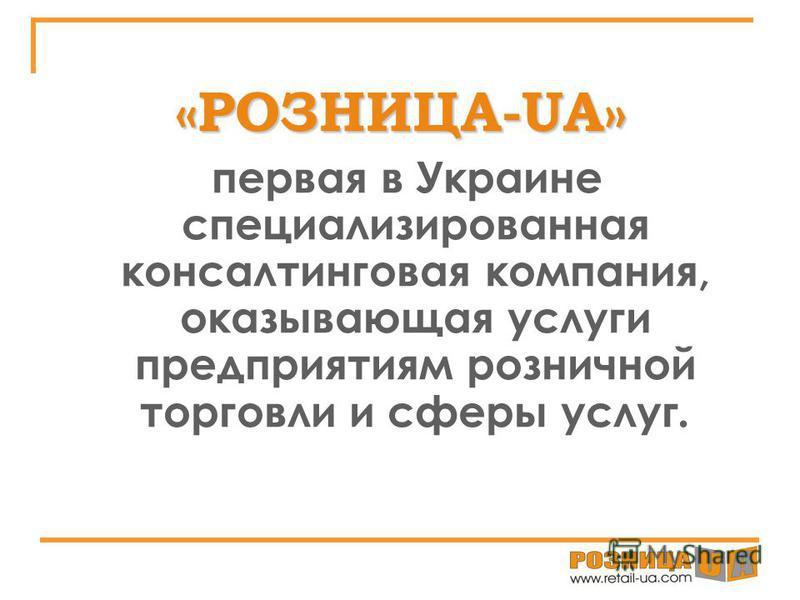«РОЗНИЦА-UA» первая в Украине специализированная консалтинговая компания, оказывающая услуги предприятиям розничной торговли и сферы услуг.