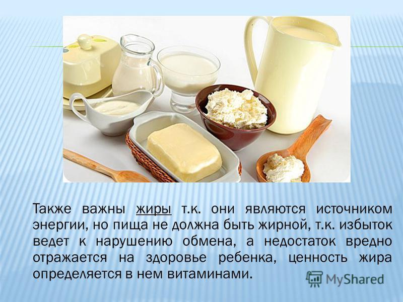Также важны жиры т.к. они являются источником энергии, но пища не должна быть жирной, т.к. избыток ведет к нарушению обмена, а недостаток вредно отражается на здоровье ребенка, ценность жира определяется в нем витаминами.