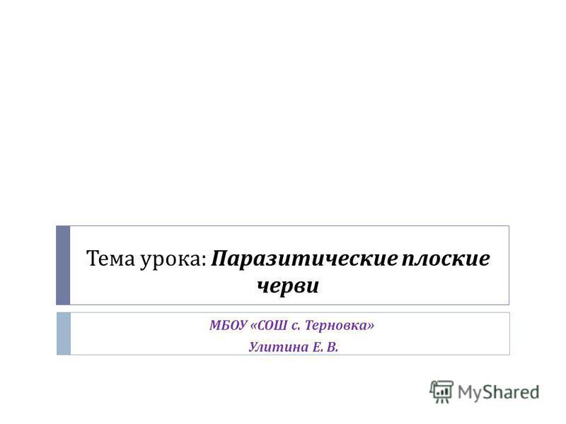 Тема урока : Паразитические плоские черви МБОУ « СОШ с. Терновка » Улитина Е. В.