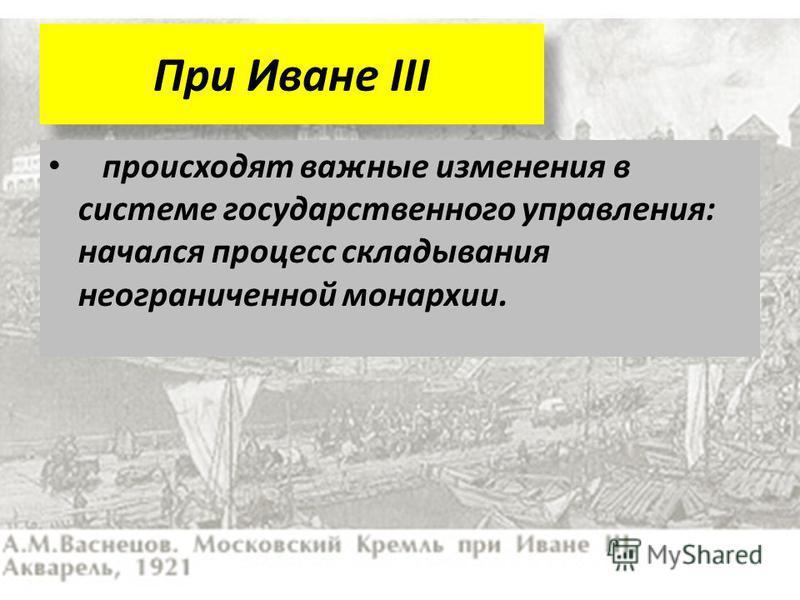 При Иване III происходят важные изменения в системе государственного управления: начался процесс складывания неограниченной монархии.