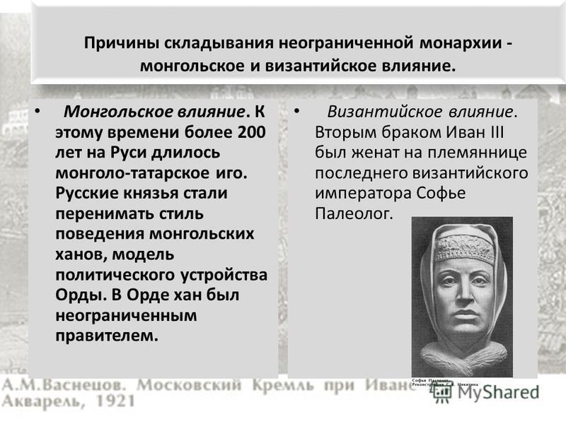 Причины складывания неограниченной монархии - монгольское и византийское влияние. Монгольское влияние. К этому времени более 200 лет на Руси длилось монголо-татарское иго. Русские князья стали перенимать стиль поведения монгольских ханов, модель поли