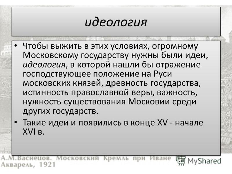 идеология Чтобы выжить в этих условиях, огромному Московскому государству нужны были идеи, идеология, в которой нашли бы отражение господствующее положение на Руси московских князей, древность государства, истинность православной веры, важность, нужн