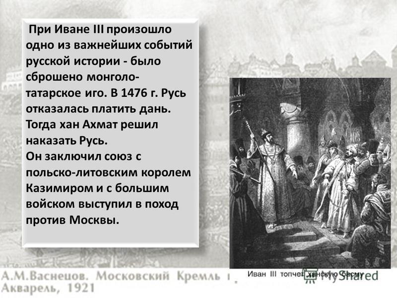 При Иване III произошло одно из важнейших событий русской истории - было сброшено монголо- татарское иго. В 1476 г. Русь отказалась платить дань. Тогда хан Ахмат решил наказать Русь. Он заключил союз с польско-литовским королем Казимиром и с большим