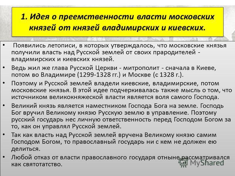 1. Идея о преемственности власти московских князей от князей владимирских и киевских. Появились летописи, в которых утверждалось, что московские князья получили власть над Русской землей от своих прародителей - владимирских и киевских князей. Ведь жи