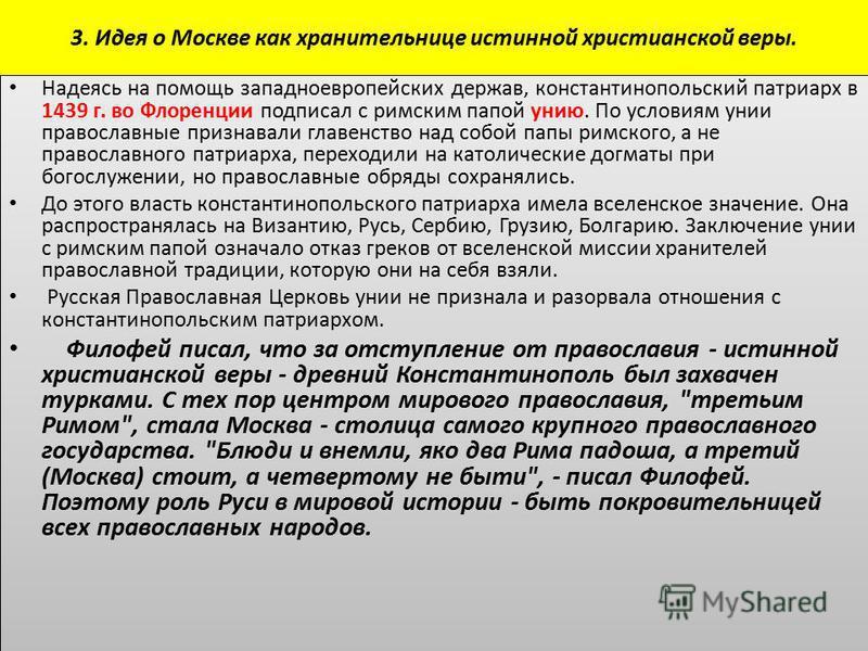 3. Идея о Москве как хранительнице истинной христианской веры. Надеясь на помощь западноевропейских держав, константинопольский патриарх в 1439 г. во Флоренции подписал с римским папой унию. По условиям унии православные признавали главенство над соб