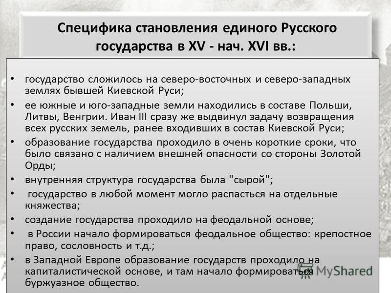 Специфика становления единого Русского государства в XV - нач. XVI вв.: государство сложилось на северо-восточных и северо-западных землях бывшей Киевской Руси; ее южные и юго-западные земли находились в составе Польши, Литвы, Венгрии. Иван III сразу