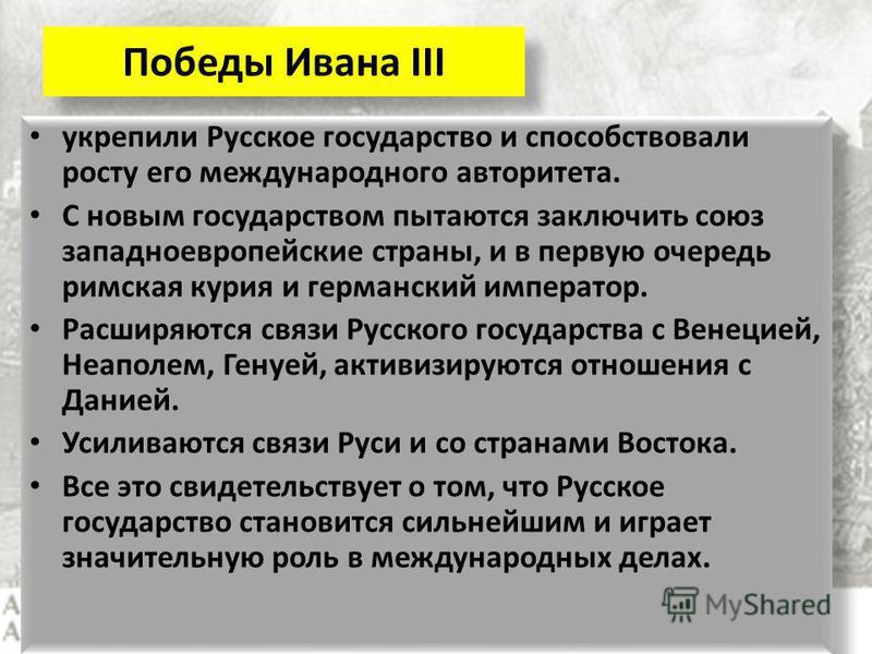 Победы Ивана III укрепили Русское государство и способствовали росту его международного авторитета. С новым государством пытаются заключить союз западноевропейские страны, и в первую очередь римская курия и германский император. Расширяются связи Рус