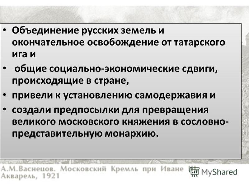 Объединение русских земель и окончательное освобождение от татарского ига и общие социально-экономические сдвиги, происходящие в стране, привели к установлению самодержавия и создали предпосылки для превращения великого московского княжения в сословн