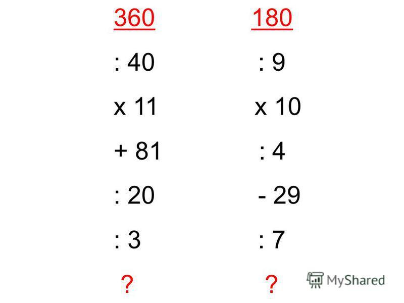 360 180 : 40 : 9 х 11 х 10 + 81 : 4 : 20 - 29 : 3 : 7 ? ?