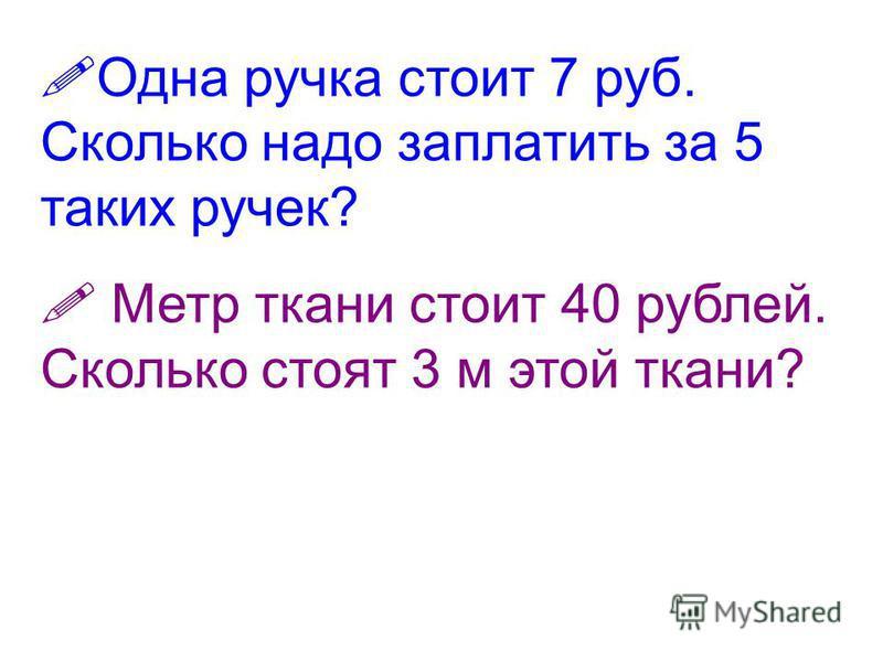 Одна ручка стоит 7 руб. Сколько надо заплатить за 5 таких ручек? Метр ткани стоит 40 рублей. Сколько стоят 3 м этой ткани?