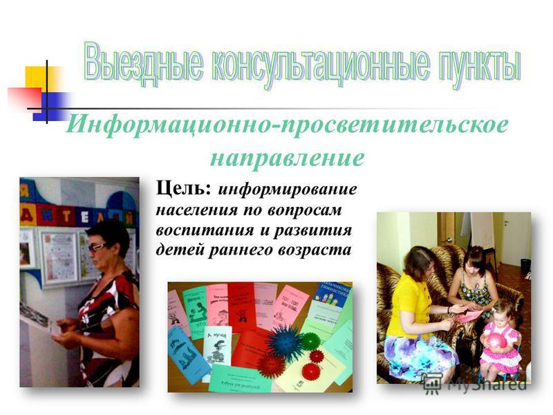 Информационно-просветительское направление Цель: информирование населения по вопросам воспитания и развития детей раннего возраста