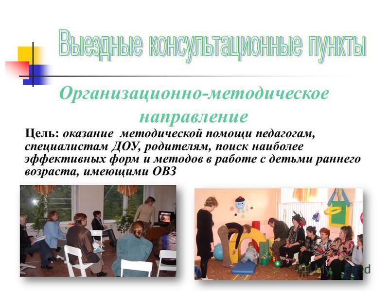 Организационно-методическое направление Цель: оказание методической помощи педагогам, специалистам ДОУ, родителям, поиск наиболее эффективных форм и методов в работе с детьми раннего возраста, имеющими ОВЗ