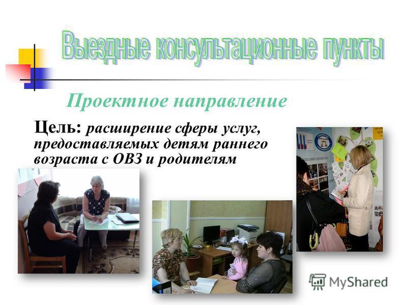 Проектное направление Цель: расширение сферы услуг, предоставляемых детям раннего возраста с ОВЗ и родителям