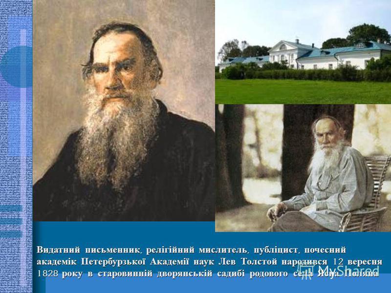 Видатний письменник, релігійний мислитель, публіцист, почесний академік Петербурзької Академії наук Лев Толстой народився 12 вересня 1828 року в старовинній дворянській садибі родового села Ясна Поляна