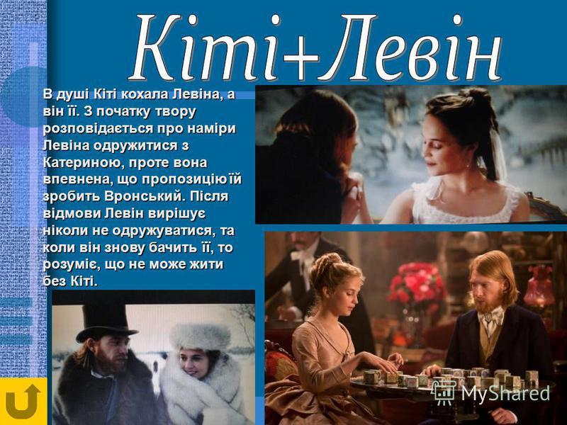 В душі Кіті кохала Левіна, а він її. З початку твору розповідається про наміри Левіна одружитися з Катериною, проте вона впевнена, що пропозицію їй зробить Вронський. Після відмови Левін вирішує ніколи не одружуватися, та коли він знову бачить її, то