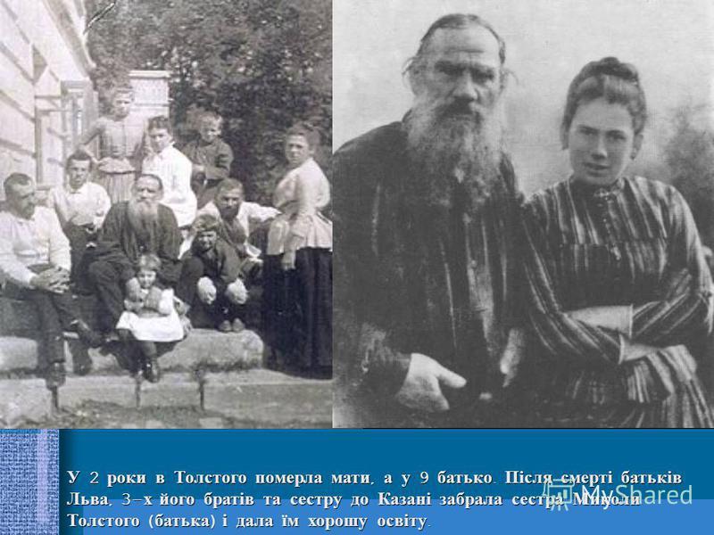 У 2 роки в Толстого померла мати, а у 9 батько. Після смерті батьків Льва, 3-х його братів та сестру до Казані забрала сестра Миколи Толстого (батька) і дала їм хорошу освіту.
