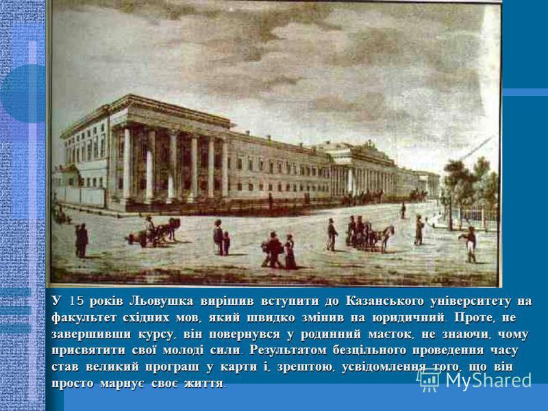 У 15 років Льовушка вирішив вступити до Казанського університету на факультет східних мов, який швидко змінив на юридичний. Проте, не завершивши курсу, він повернувся у родинний маєток, не знаючи, чому присвятити свої молоді сили. Результатом безціль