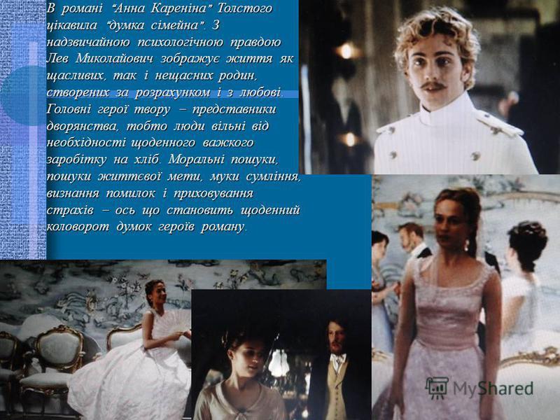 В романі Анна Кареніна Толстого цікавила думка сімейна. З надзвичайною психологічною правдою Лев Миколайович зображує життя як щасливих, так і нещасних родин, створених за розрахунком і з любові. Головні герої твору – представники дворянства, тобто л