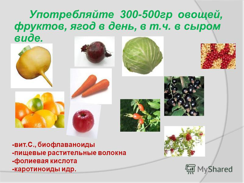 Употребляйте 300-500 гр овощей, фруктов, ягод в день, в т.ч. в сыром виде. -вит.С., биофлавоноиды -пищевые растительные волокна -фолиевая кислота -каротиноиды и др.