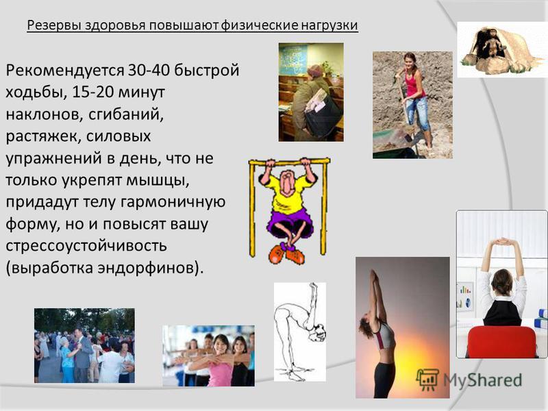 Резервы здоровья повышают физические нагрузки Рекомендуется 30-40 быстрой ходьбы, 15-20 минут наклонов, сгибаний, растяжек, силовых упражнений в день, что не только укрепят мышцы, придадут телу гармоничную форму, но и повысят вашу стрессоустойчивость