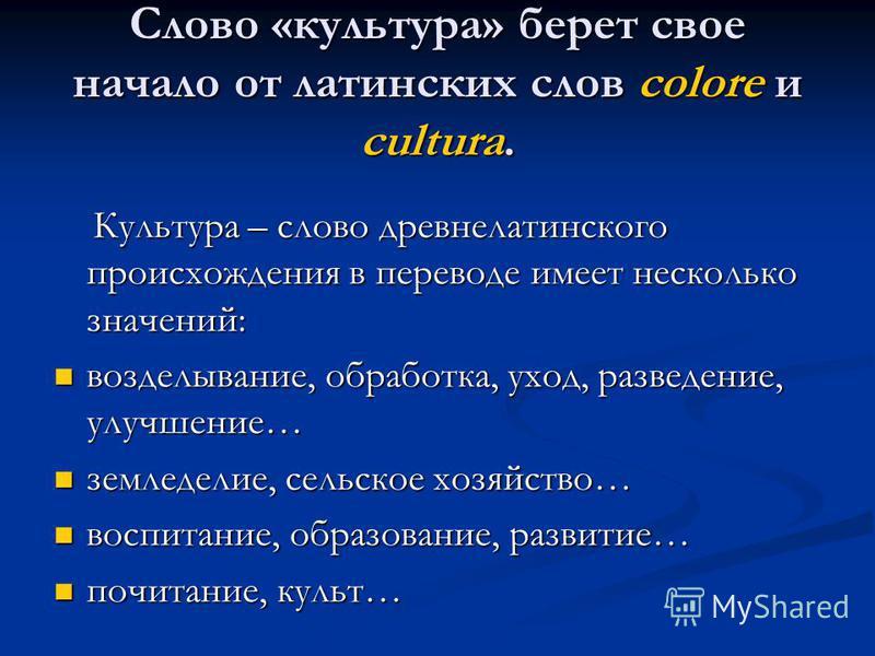Слово «культура» берет свое начало от латинских слов colore и cultura. Культура – слово древне латинского происхождения в переводе имеет несколько значений: Культура – слово древне латинского происхождения в переводе имеет несколько значений: возделы