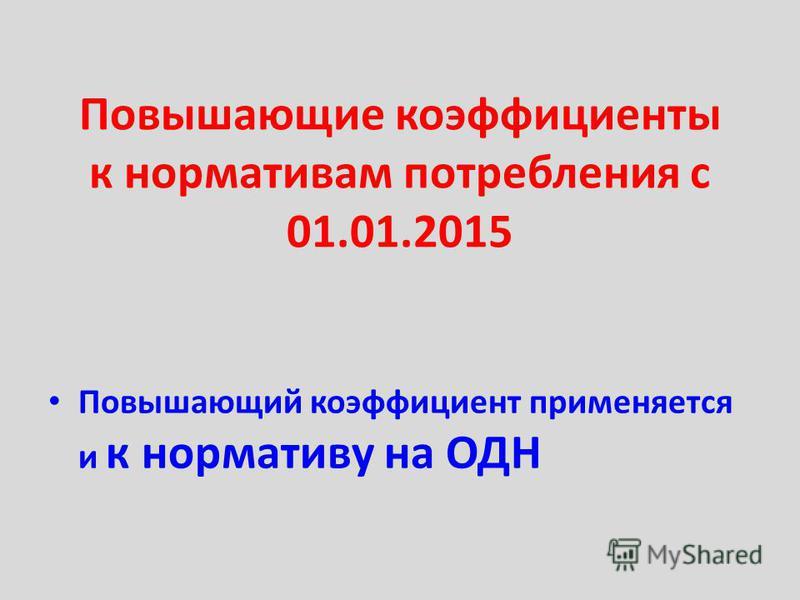 Повышающие коэффициенты к нормативам потребления с 01.01.2015 Повышающий коэффициент применяется и к нормативу на ОДН